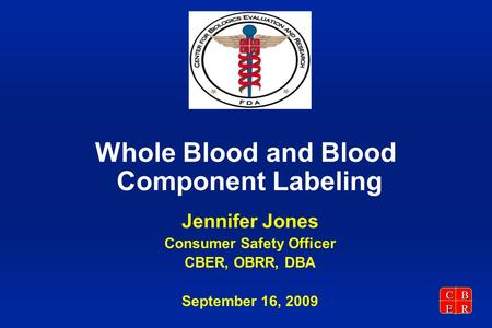 CBER Whole Blood and Blood Component Labeling Jennifer Jones Consumer Safety Officer CBER, OBRR, DBA September 16, 2009.