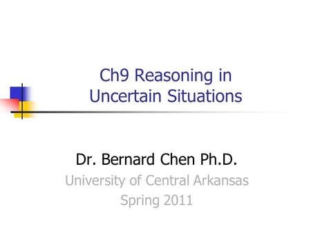 Ch9 Reasoning in Uncertain Situations Dr. Bernard Chen Ph.D. University of Central Arkansas Spring 2011.