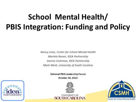 School Mental Health/ PBIS Integration: Funding and Policy Nancy Lever, Center for School Mental Health Mariola Rosser, IDEA Partnership Joanne Cashman,