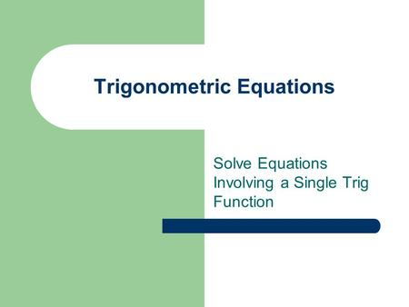 Trigonometric Equations Solve Equations Involving a Single Trig Function.
