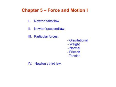 I.Newton's first law. II.Newton's second law. III.Particular forces: - Gravitational - Gravitational - Weight - Weight - Normal - Normal - Friction - Friction.