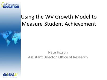 Using the WV Growth Model to Measure Student Achievement Nate Hixson Assistant Director, Office of Research.