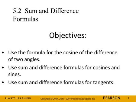 Copyright © 2014, 2010, 2007 Pearson Education, Inc. 1 Objectives: Use the formula for the cosine of the difference of two angles. Use sum and difference.