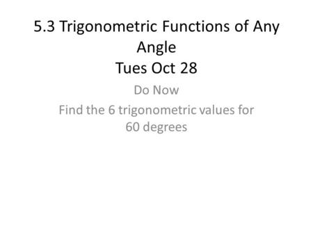 5.3 Trigonometric Functions of Any Angle Tues Oct 28 Do Now Find the 6 trigonometric values for 60 degrees.