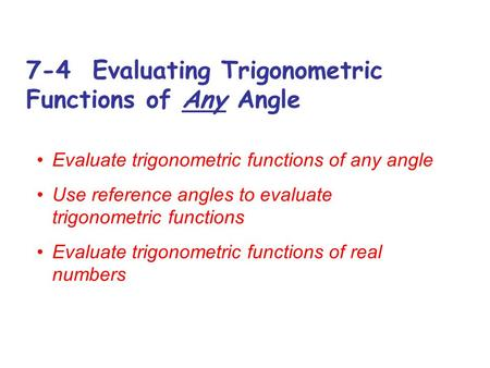 7-4 Evaluating Trigonometric Functions of Any Angle Evaluate trigonometric functions of any angle Use reference angles to evaluate trigonometric functions.