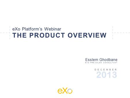 EXo Platform's Webinar THE PRODUCT OVERVIEW DECEMBER Esslem Ghodbane EXO PRE-SALES CONSULTANT 2013.