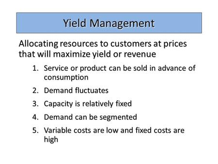 Yield Management Allocating resources to customers at prices that will maximize yield or revenue Service or product can be sold in advance of consumption.