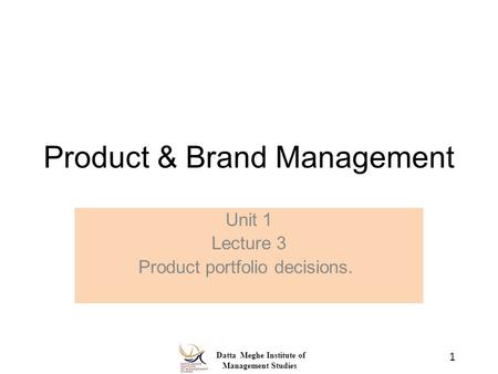 Datta Meghe Institute of Management Studies Product & Brand Management Unit 1 Lecture 3 Product portfolio decisions. 1.