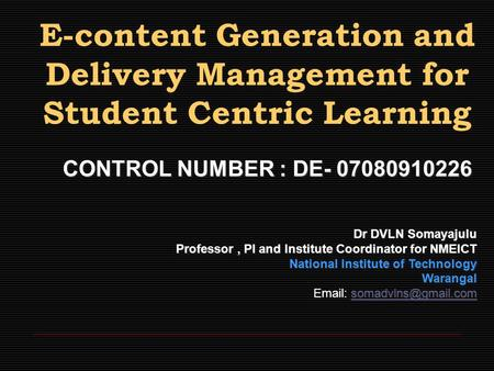 E-content Generation and Delivery Management for Student Centric Learning CONTROL NUMBER : DE- 07080910226 Dr DVLN Somayajulu Professor, PI and Institute.