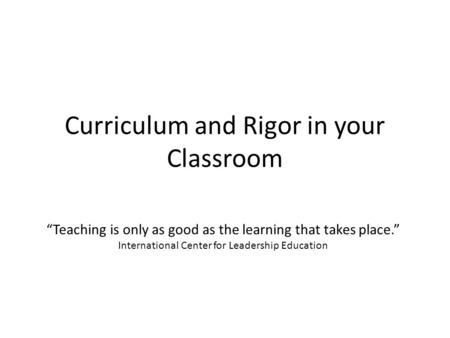"Curriculum and Rigor in your Classroom ""Teaching is only as good as the learning that takes place."" International Center for Leadership Education."