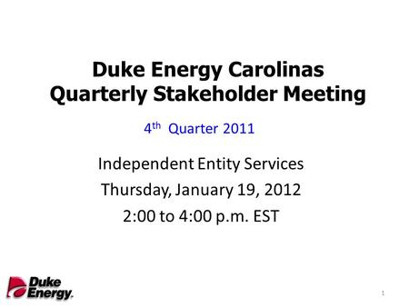 Duke Energy Carolinas Quarterly Stakeholder Meeting Independent Entity Services Thursday, January 19, 2012 2:00 to 4:00 p.m. EST 4 th Quarter 2011 1.