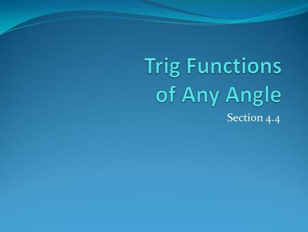 Section 4.4. In first section, we calculated trig functions for acute angles. In this section, we are going to extend these basic definitions to cover.