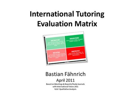 International Tutoring Evaluation Matrix Bastian Fähnrich April 2011 Based on Meetings & Reports/Study Journals with International Tutors 2011 N.B.! Qualitative.