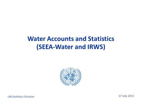 17 July 2011 Water Accounts and Statistics (SEEA-Water and IRWS) Water Accounts and Statistics (SEEA-Water and IRWS) UN Statistics Division.