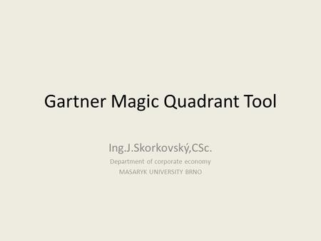 Gartner Magic Quadrant Tool Ing.J.Skorkovský,CSc. Department of corporate economy MASARYK UNIVERSITY BRNO.
