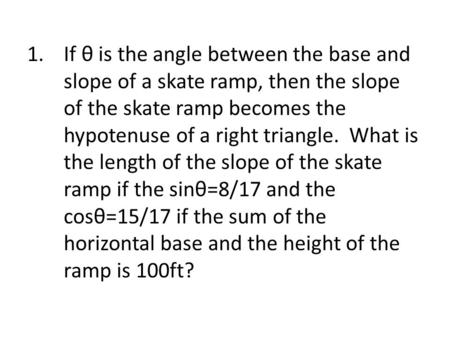 1.If θ is the angle between the base and slope of a skate ramp, then the slope of the skate ramp becomes the hypotenuse of a right triangle. What is the.
