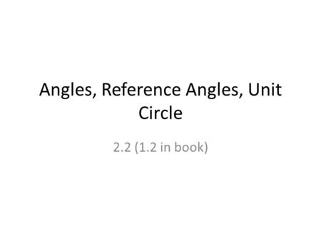 Angles, Reference Angles, Unit Circle 2.2 (1.2 in book)