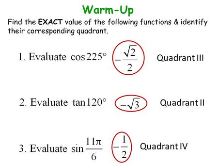 Quadrant III Quadrant II Quadrant IV Warm-Up Find the EXACT value of the following functions & identify their corresponding quadrant.