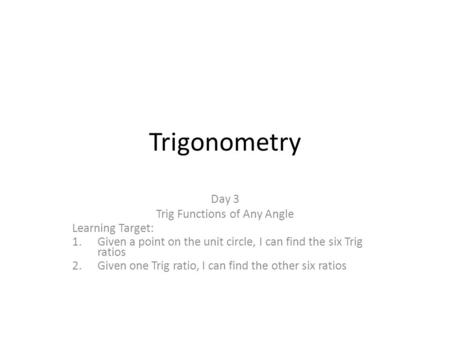 Trigonometry Day 3 Trig Functions of Any Angle Learning Target: 1.Given a point on the unit circle, I can find the six Trig ratios 2.Given one Trig ratio,