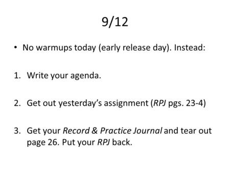 9/12 No warmups today (early release day). Instead: 1.Write your agenda. 2.Get out yesterday's assignment (RPJ pgs. 23-4) 3.Get your Record & Practice.