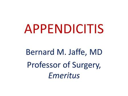 APPENDICITIS Bernard M. Jaffe, MD Professor of Surgery, Emeritus.