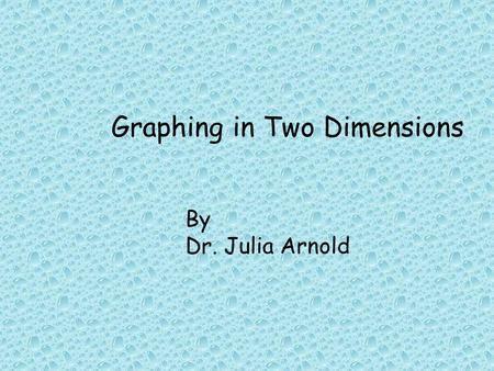 "Graphing in Two Dimensions By Dr. Julia Arnold. ""Descartes was a jack of all trades, making major contributions to the areas of anatomy, cognitive science,"