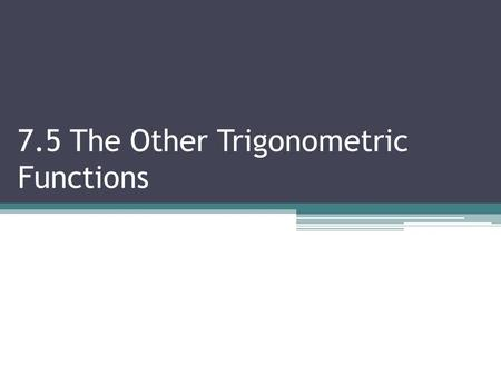 7.5 The Other Trigonometric Functions. 7.5 T HE O THER T RIG F UNCTIONS Objectives:  Evaluate csc, sec and cot Vocabulary: Cosecant, Secant, Cotangent.