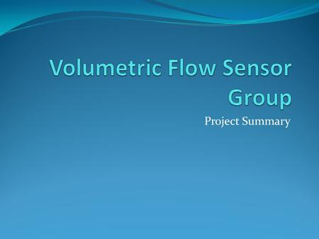 Project Summary. Mission Statement To develop a Volumetric Flow Sensor to measure the volume of gas flowing through a quadrant and into the combustion.