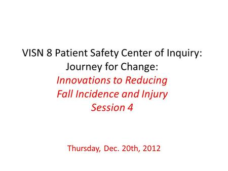 VISN 8 Patient Safety Center of Inquiry: Journey for Change: Innovations to Reducing Fall Incidence and Injury Session 4 Thursday, Dec. 20th, 2012.