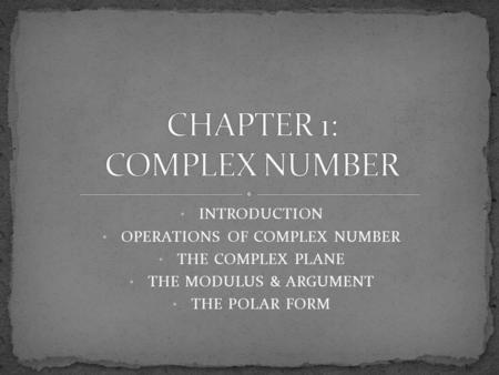 INTRODUCTION OPERATIONS OF COMPLEX NUMBER THE COMPLEX PLANE THE MODULUS & ARGUMENT THE POLAR FORM.