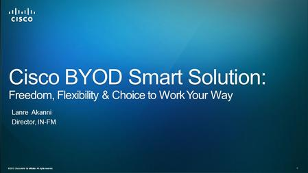 © 2013 Cisco and/or its affiliates. All rights reserved. 1 Director, IN-FM Cisco BYOD Smart Solution: Freedom, Flexibility & Choice to Work Your Way Lanre.