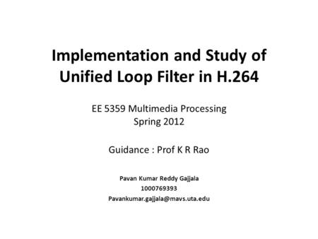 Implementation and Study of Unified Loop Filter in H.264 EE 5359 Multimedia Processing Spring 2012 Guidance : Prof K R Rao Pavan Kumar Reddy Gajjala 1000769393.
