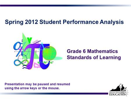 Spring 2012 Student Performance Analysis Grade 6 Mathematics Standards of Learning 1 Presentation may be paused and resumed using the arrow keys or the.