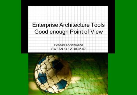 Enterprise Architecture Tools Good enough Point of View Behzad Andishmand SWEAN 14 : 2010-05-07.