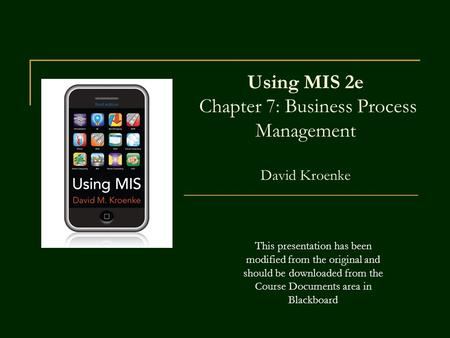 Using MIS 2e Chapter 7: Business Process Management David Kroenke This presentation has been modified from the original and should be downloaded from the.