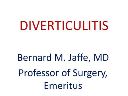 DIVERTICULITIS Bernard M. Jaffe, MD Professor of Surgery, Emeritus.