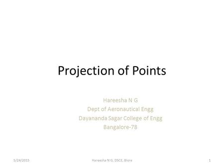 Projection of Points Hareesha N G Dept of Aeronautical Engg Dayananda Sagar College of Engg Bangalore-78 5/24/20151Hareesha N G, DSCE, Blore.