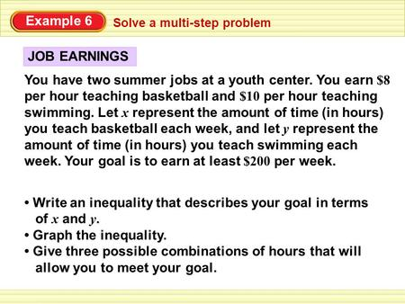 Example 6 You have two summer jobs at a youth center. You earn $8 per hour teaching basketball and $10 per hour teaching swimming. Let x represent the.