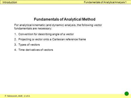 P. Nikravesh, AME, U of A Fundamentals of Analytical Analysis 1 Introduction Fundamentals of Analytical Method For analytical kinematic (and dynamic) analysis,