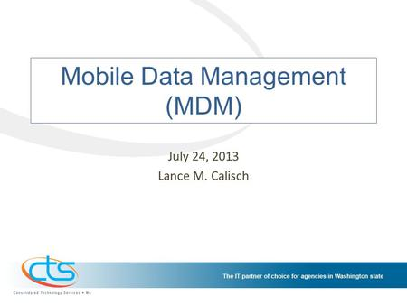 Mobile Data Management (MDM) July 24, 2013 Lance M. Calisch.