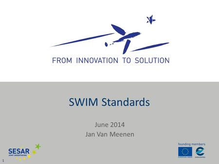 June 2014 Jan Van Meenen 1 SWIM Standards. SWIM Definition 2 SWIM standards infrastructure Governance ATM Information Qualified parties Services SESAR.