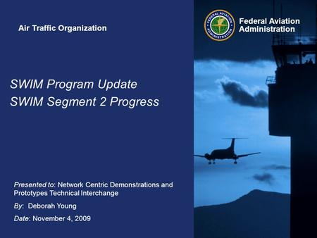 Federal Aviation Administration Presented to: Network Centric Demonstrations and Prototypes Technical Interchange By: Deborah Young Date: November 4, 2009.