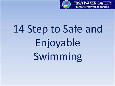 14 Step to Safe and Enjoyable Swimming. 14 Steps to Safe and Enjoyable Swimming www.seomraranga.com www.iws.ie www.aquaattack.ie This resource is reproduced.
