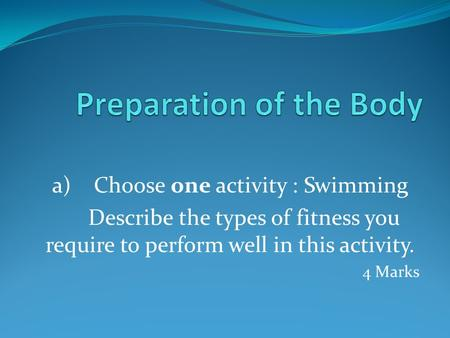 A) Choose one activity : Swimming Describe the types of fitness you require to perform well in this activity. 4 Marks.