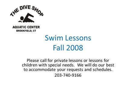 Swim Lessons Fall 2008 Please call for private lessons or lessons for children with special needs. We will do our best to accommodate your requests and.