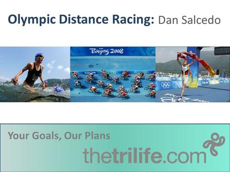 Olympic Distance Racing: SubTitle Your Goals, Our Plans Dan Salcedo.