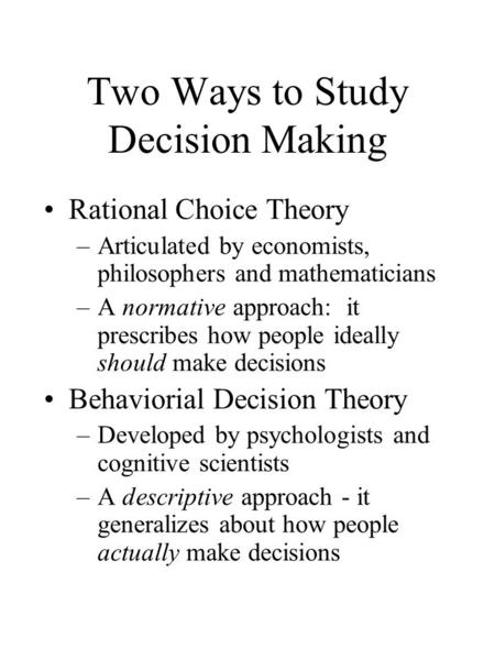 Two Ways to Study Decision Making Rational Choice Theory –Articulated by economists, philosophers and mathematicians –A normative approach: it prescribes.