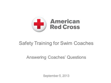 Safety Training for Swim Coaches Answering Coaches' Questions September 5, 2013.