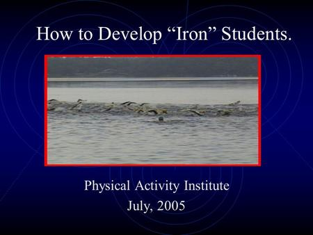 "How to Develop ""Iron"" Students. Physical Activity Institute July, 2005."