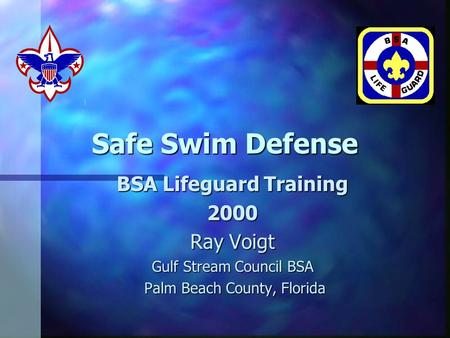 Safe Swim Defense BSA Lifeguard Training 2000 Ray Voigt Gulf Stream Council BSA Palm Beach County, Florida Palm Beach County, Florida.